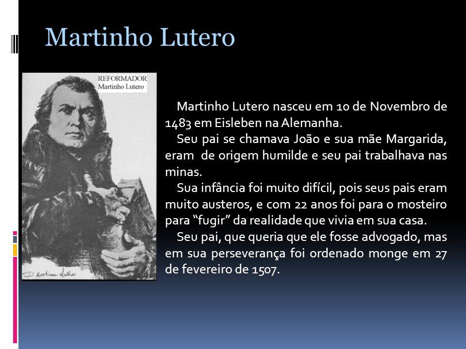 Martinho Lutero nasceu em 10 de Novembro de 1483 em Eisleben na Alemanha. Seu pai se chamava João e sua mãe Margarida, eram de origem humilde e seu pa