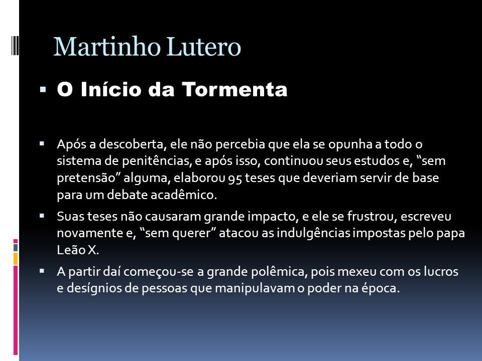 Martinho Lutero O Início da Tormenta Após a descoberta, ele não percebia que ela se opunha a todo o sistema de penitências, e após isso, continuou seu