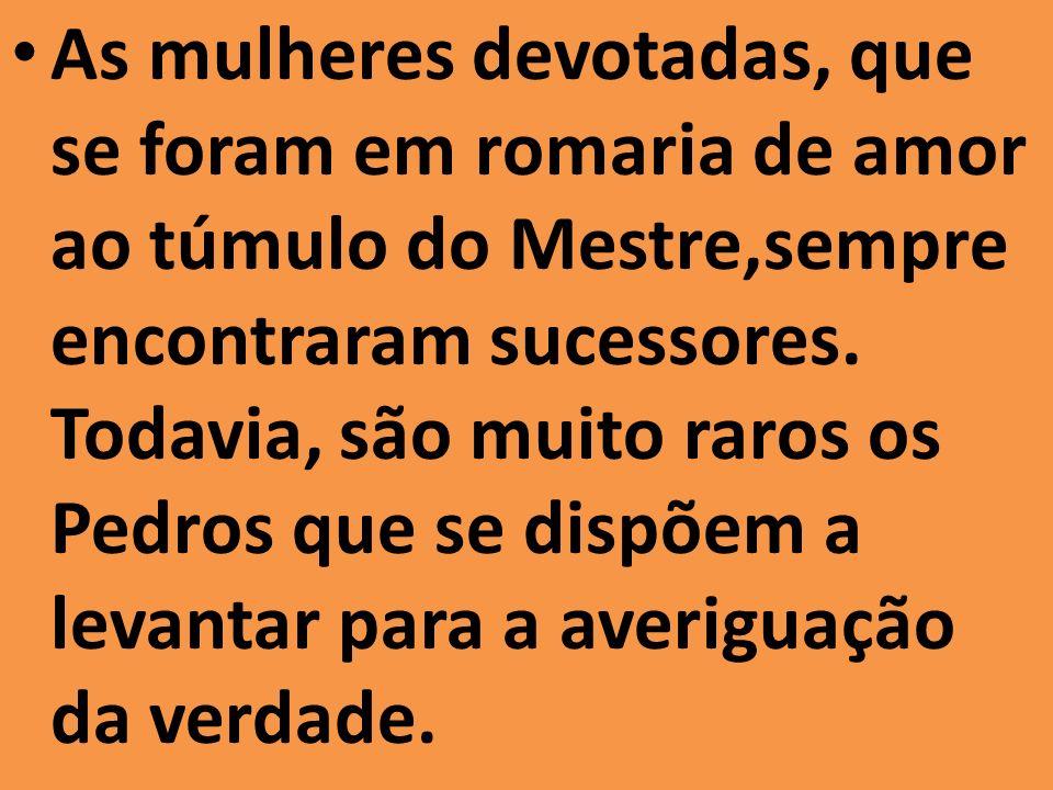 As mulheres devotadas, que se foram em romaria de amor ao túmulo do Mestre,sempre encontraram sucessores. Todavia, são muito raros os Pedros que se di