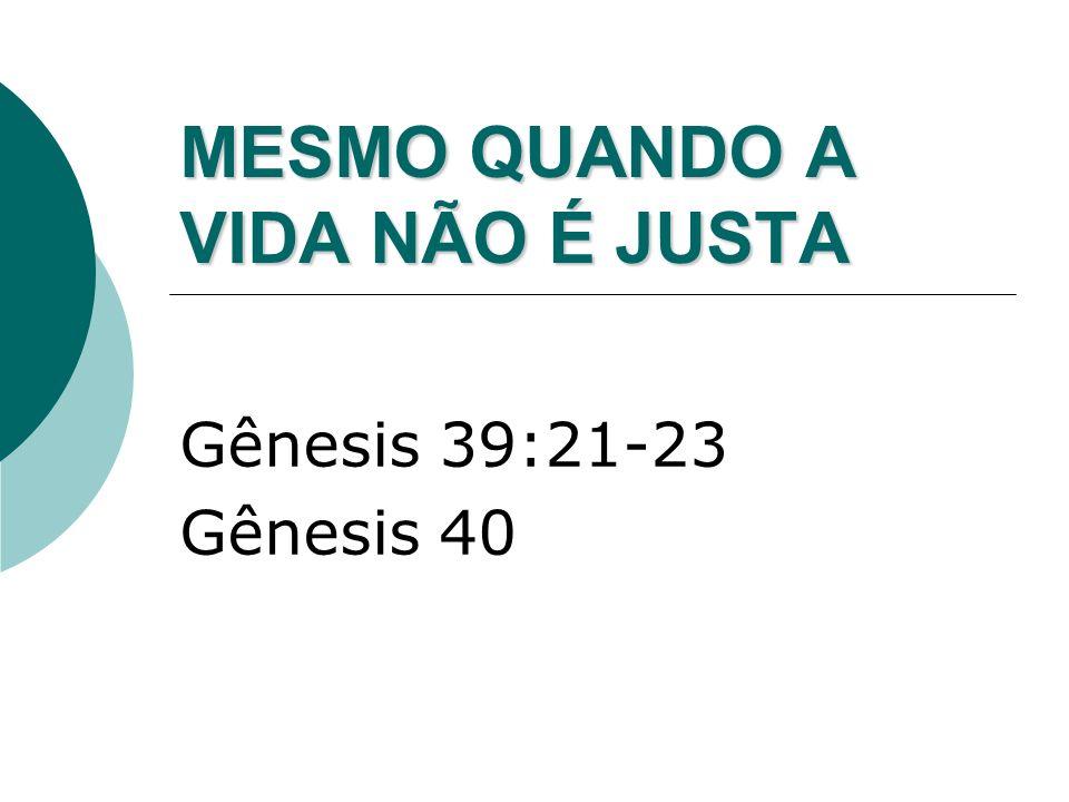 MESMO QUANDO A VIDA NÃO É JUSTA Gênesis 39:21-23 Gênesis 40