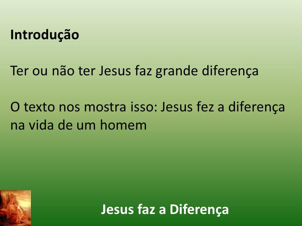 Jesus faz a Diferença Introdução Ter ou não ter Jesus faz grande diferença O texto nos mostra isso: Jesus fez a diferença na vida de um homem