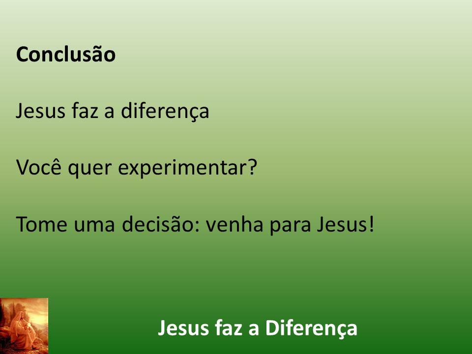 Jesus faz a Diferença Conclusão Jesus faz a diferença Você quer experimentar? Tome uma decisão: venha para Jesus!