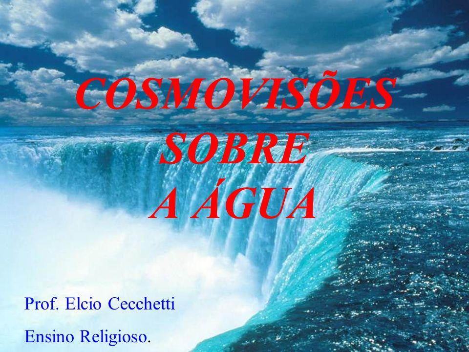 COSMOVISÕES SOBRE A ÁGUA Prof. Elcio Cecchetti Ensino Religioso.