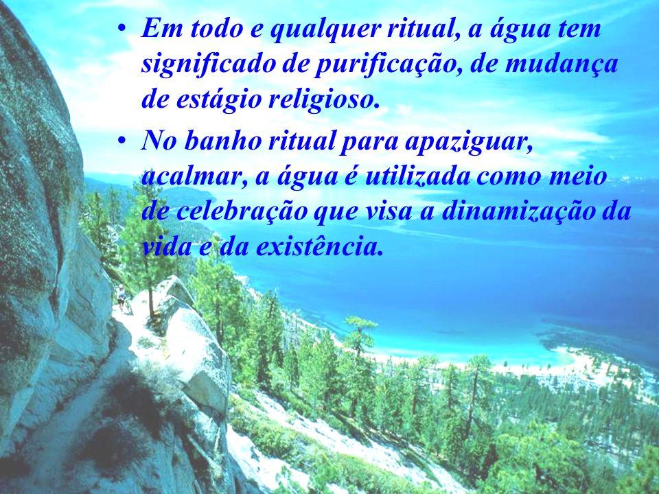 Em todo e qualquer ritual, a água tem significado de purificação, de mudança de estágio religioso. No banho ritual para apaziguar, acalmar, a água é u