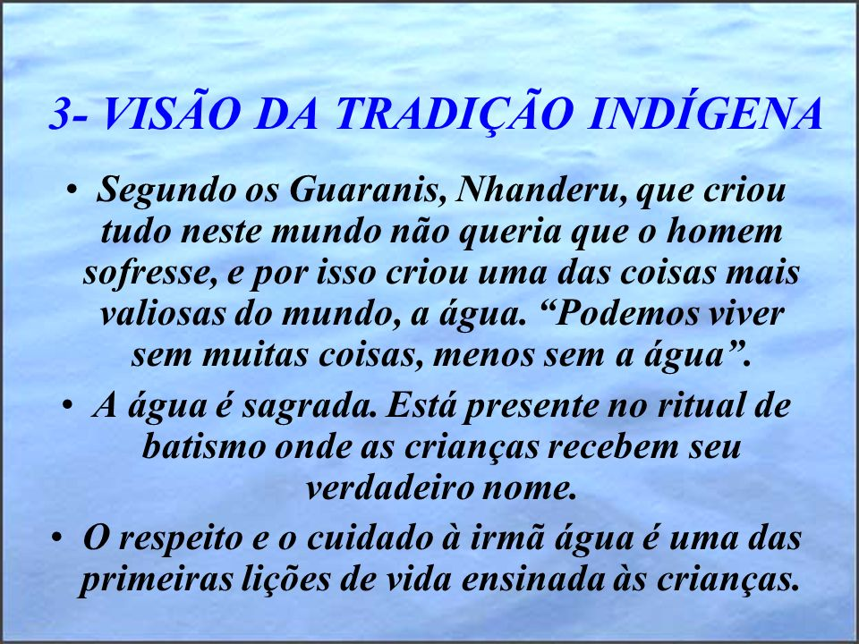 3- VISÃO DA TRADIÇÃO INDÍGENA Segundo os Guaranis, Nhanderu, que criou tudo neste mundo não queria que o homem sofresse, e por isso criou uma das cois