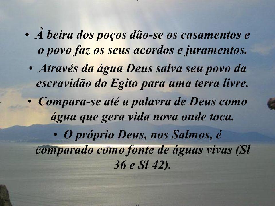 À beira dos poços dão-se os casamentos e o povo faz os seus acordos e juramentos. Através da água Deus salva seu povo da escravidão do Egito para uma