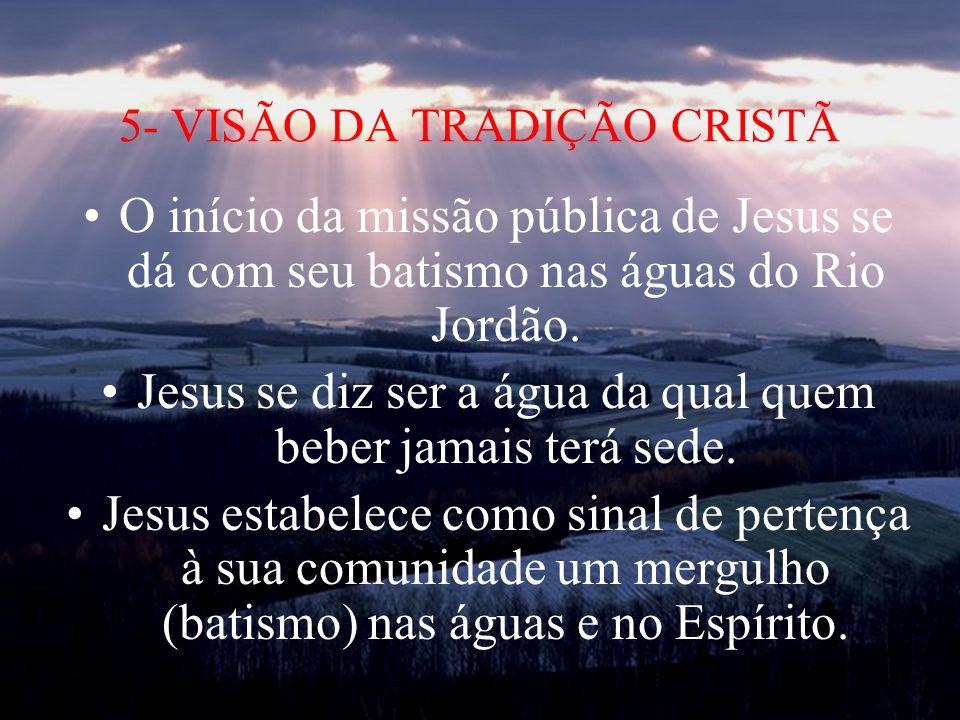 5- VISÃO DA TRADIÇÃO CRISTÃ O início da missão pública de Jesus se dá com seu batismo nas águas do Rio Jordão. Jesus se diz ser a água da qual quem be