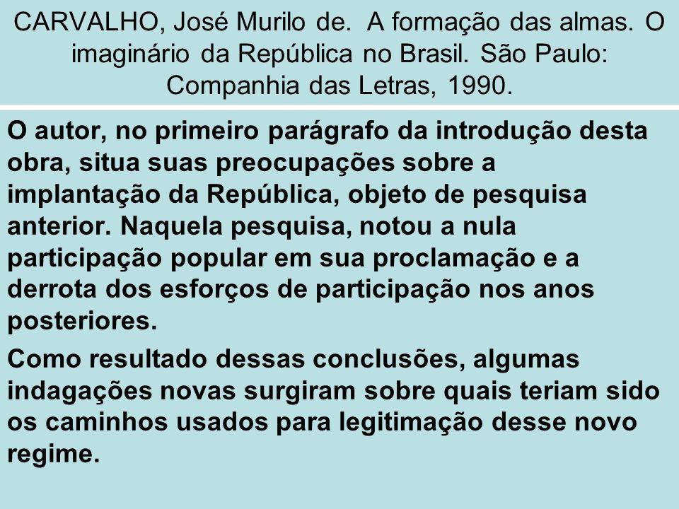 CARVALHO, José Murilo de. A formação das almas. O imaginário da República no Brasil. São Paulo: Companhia das Letras, 1990. O autor, no primeiro parág