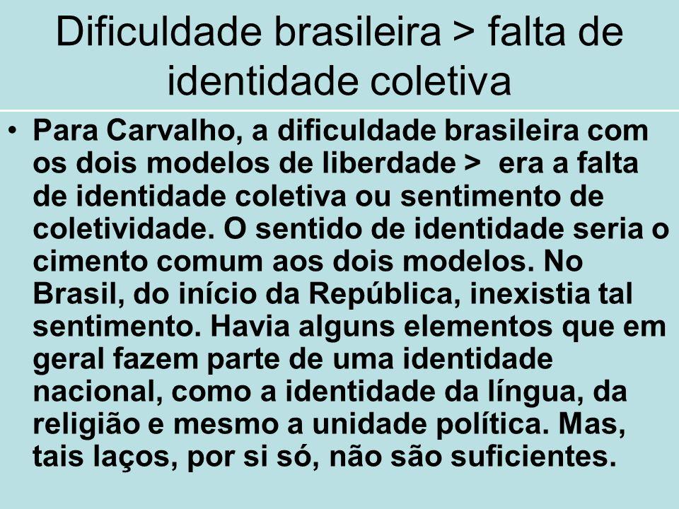 Dificuldade brasileira > falta de identidade coletiva Para Carvalho, a dificuldade brasileira com os dois modelos de liberdade > era a falta de identi