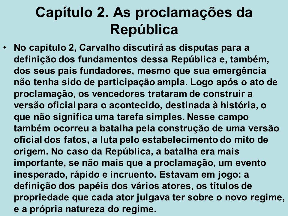 Capítulo 2. As proclamações da República No capítulo 2, Carvalho discutirá as disputas para a definição dos fundamentos dessa República e, também, dos