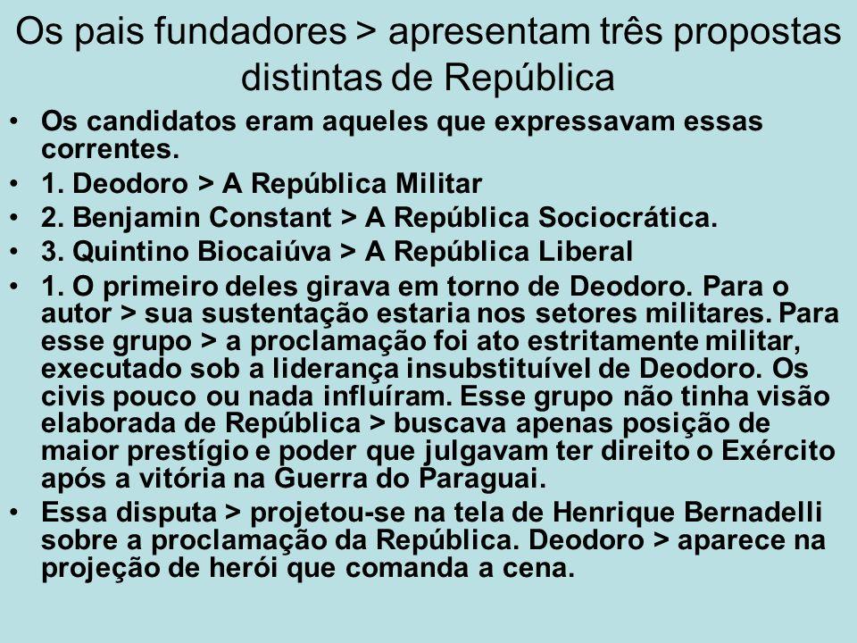 Os pais fundadores > apresentam três propostas distintas de República Os candidatos eram aqueles que expressavam essas correntes. 1. Deodoro > A Repúb