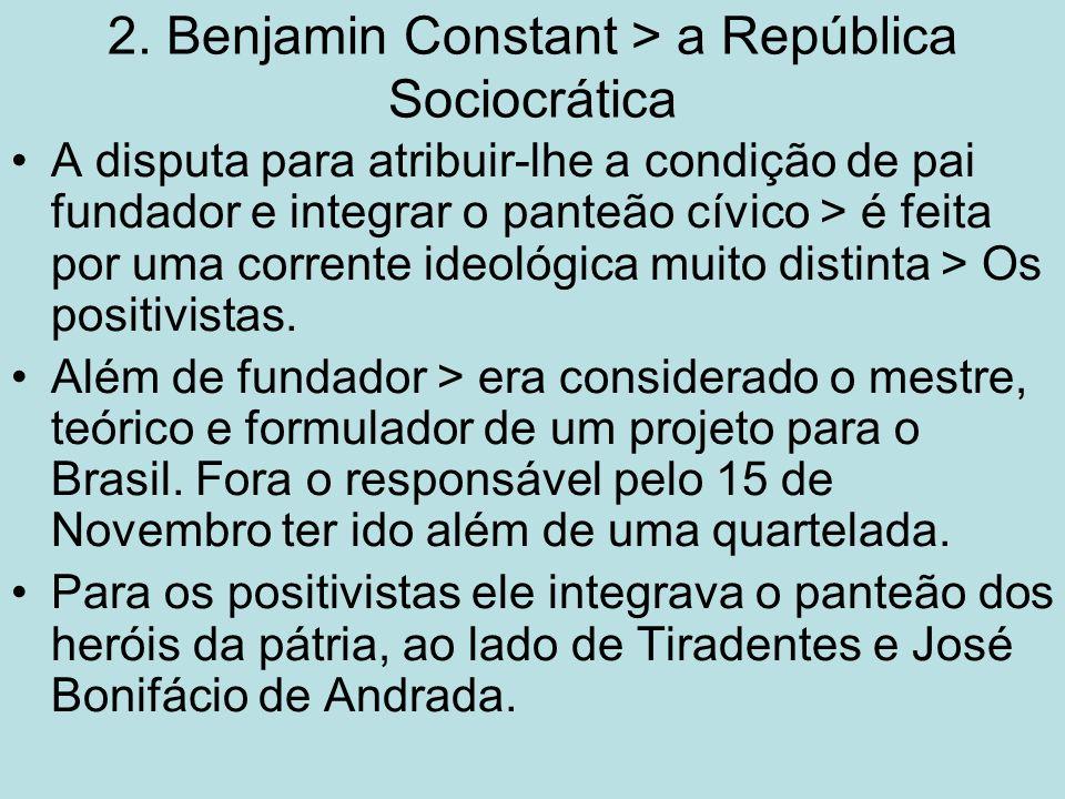 2. Benjamin Constant > a República Sociocrática A disputa para atribuir-lhe a condição de pai fundador e integrar o panteão cívico > é feita por uma c