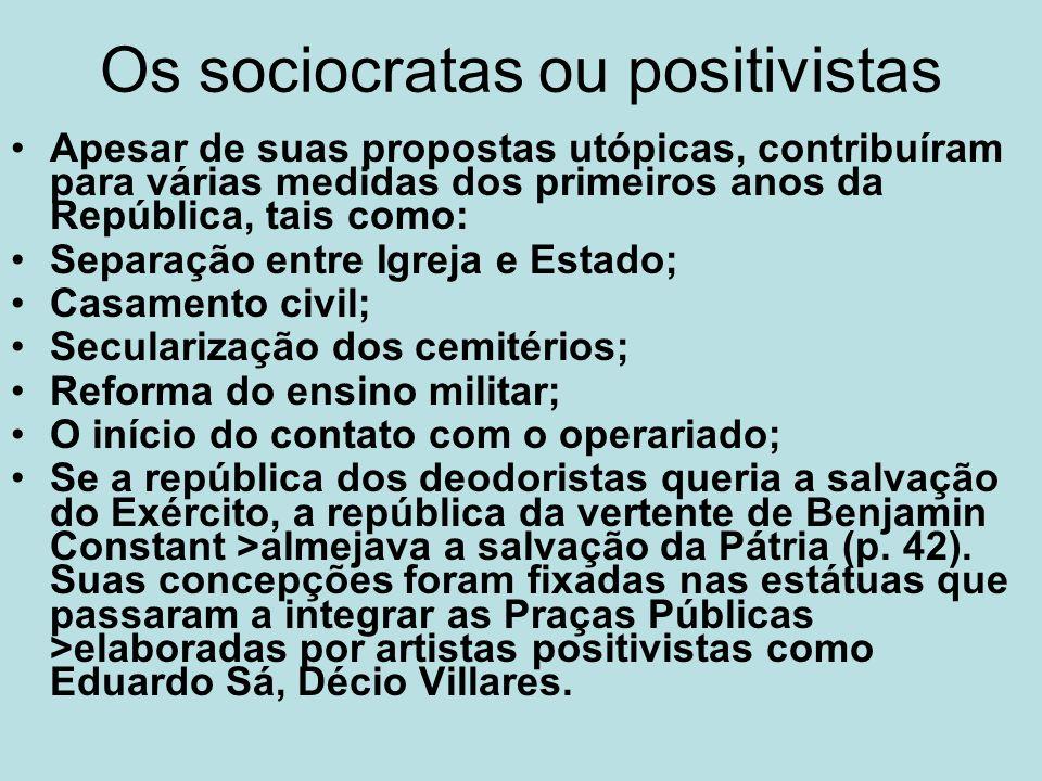 Os sociocratas ou positivistas Apesar de suas propostas utópicas, contribuíram para várias medidas dos primeiros anos da República, tais como: Separaç