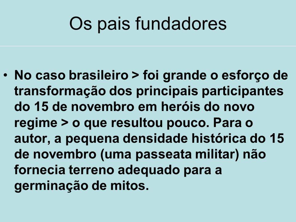 Os pais fundadores No caso brasileiro > foi grande o esforço de transformação dos principais participantes do 15 de novembro em heróis do novo regime
