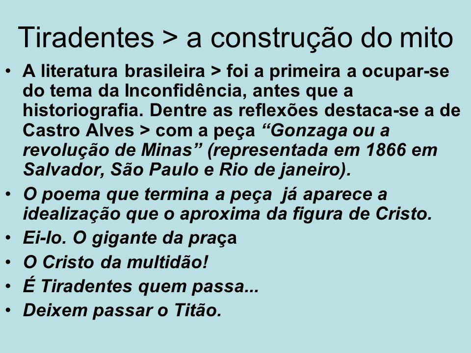Tiradentes > a construção do mito A literatura brasileira > foi a primeira a ocupar-se do tema da Inconfidência, antes que a historiografia. Dentre as