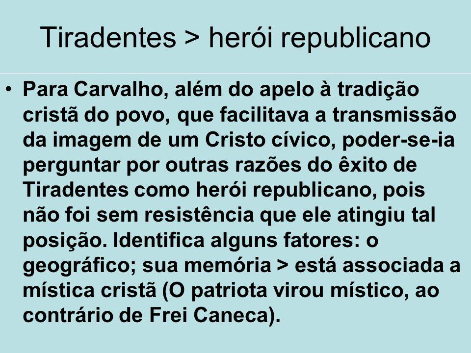 Tiradentes > herói republicano Para Carvalho, além do apelo à tradição cristã do povo, que facilitava a transmissão da imagem de um Cristo cívico, pod