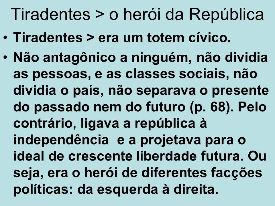 Tiradentes > o herói da República Tiradentes > era um totem cívico. Não antagônico a ninguém, não dividia as pessoas, e as classes sociais, não dividi