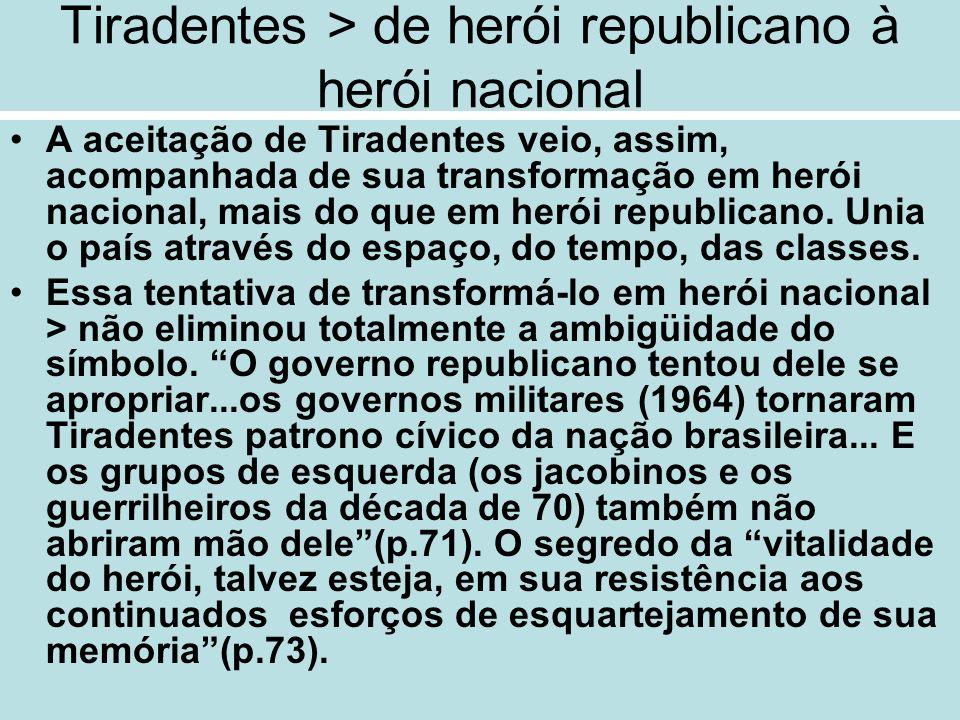 Tiradentes > de herói republicano à herói nacional A aceitação de Tiradentes veio, assim, acompanhada de sua transformação em herói nacional, mais do