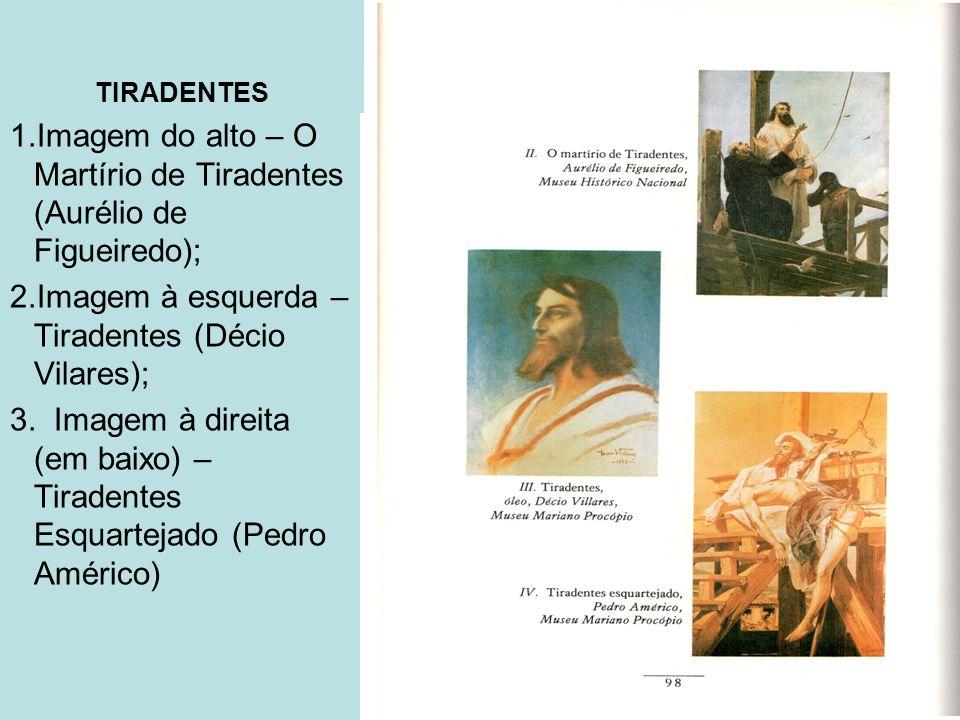 TIRADENTES 1.Imagem do alto – O Martírio de Tiradentes (Aurélio de Figueiredo); 2.Imagem à esquerda – Tiradentes (Décio Vilares); 3. Imagem à direita