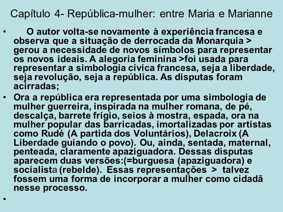 Capítulo 4- República-mulher: entre Maria e Marianne O autor volta-se novamente à experiência francesa e observa que a situação de derrocada da Monarq