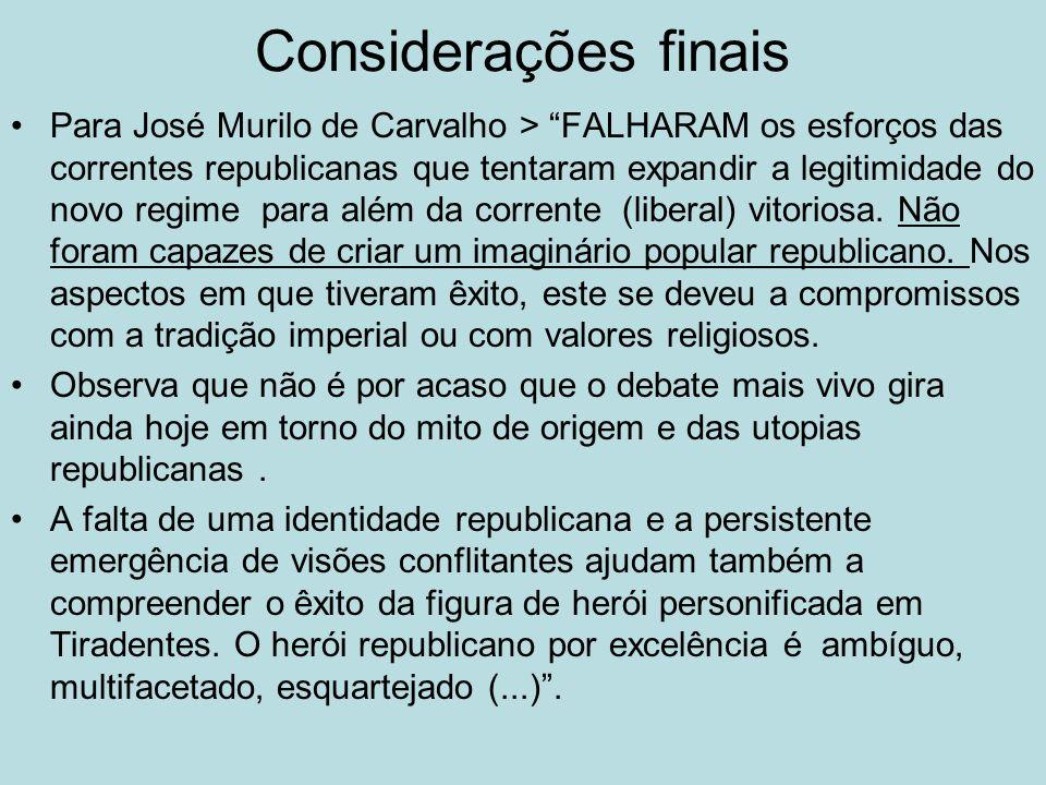 Considerações finais Para José Murilo de Carvalho > FALHARAM os esforços das correntes republicanas que tentaram expandir a legitimidade do novo regim