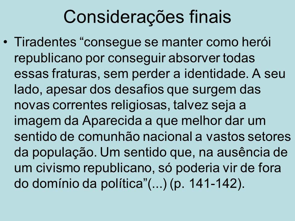 Considerações finais Tiradentes consegue se manter como herói republicano por conseguir absorver todas essas fraturas, sem perder a identidade. A seu