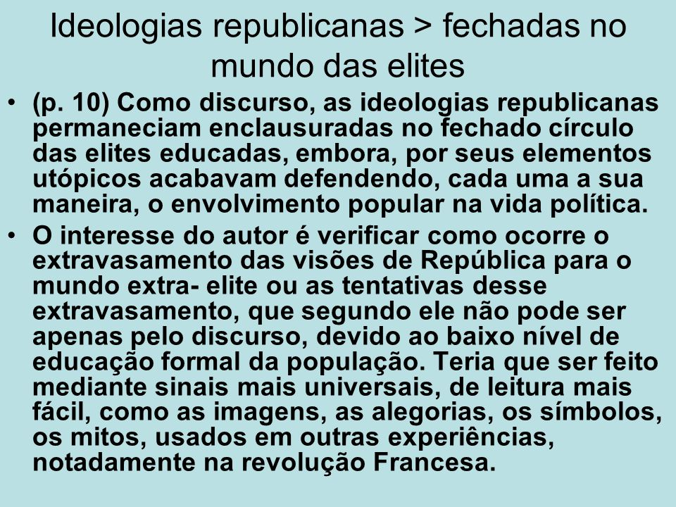 Ideologias republicanas > fechadas no mundo das elites (p. 10) Como discurso, as ideologias republicanas permaneciam enclausuradas no fechado círculo