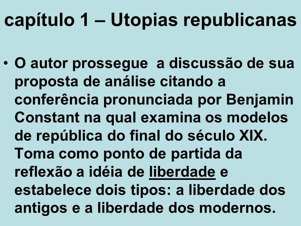 capítulo 1 – Utopias republicanas O autor prossegue a discussão de sua proposta de análise citando a conferência pronunciada por Benjamin Constant na