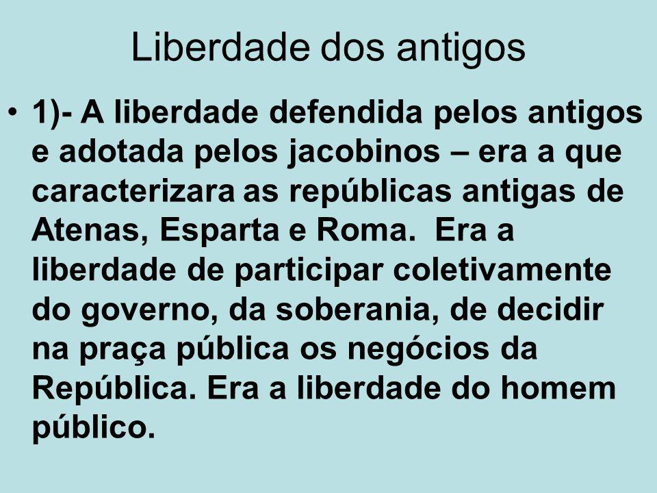 Liberdade dos antigos 1)- A liberdade defendida pelos antigos e adotada pelos jacobinos – era a que caracterizara as repúblicas antigas de Atenas, Esp
