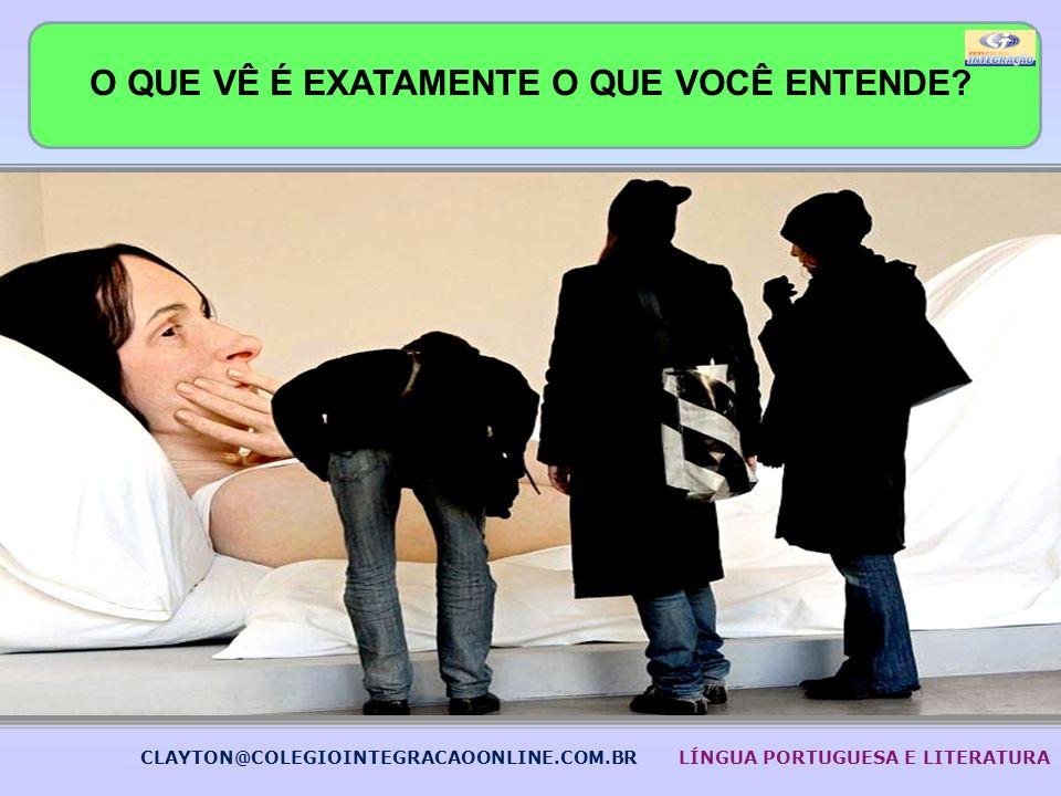 O QUE VÊ É EXATAMENTE O QUE VOCÊ ENTENDE? CLAYTON@COLEGIOINTEGRACAOONLINE.COM.BRLÍNGUA PORTUGUESA E LITERATURA