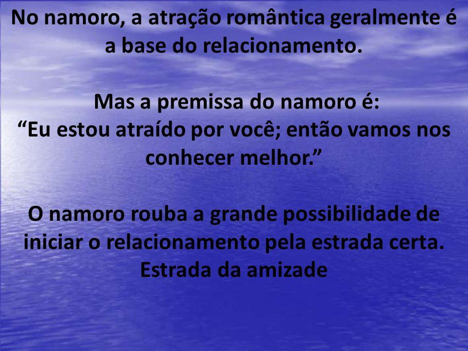 No namoro, a atração romântica geralmente é a base do relacionamento. Mas a premissa do namoro é: Eu estou atraído por você; então vamos nos conhecer