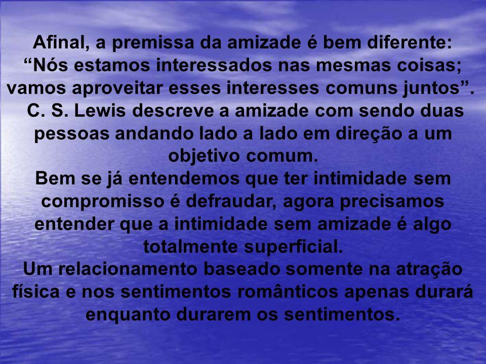 Afinal, a premissa da amizade é bem diferente: Nós estamos interessados nas mesmas coisas; vamos aproveitar esses interesses comuns juntos. C. S. Lewi