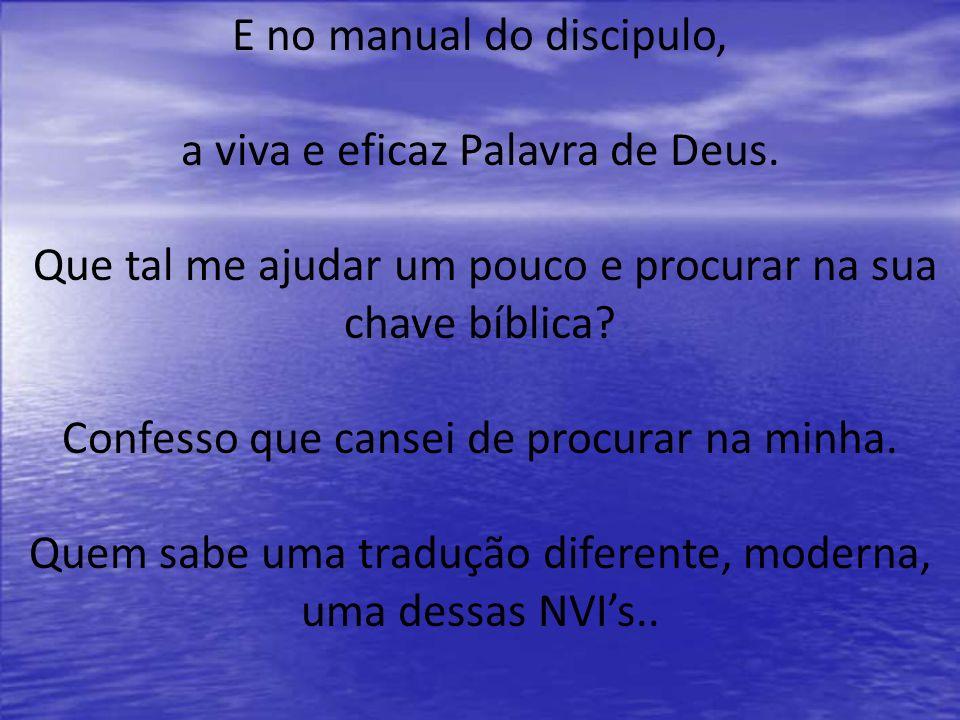 E no manual do discipulo, a viva e eficaz Palavra de Deus. Que tal me ajudar um pouco e procurar na sua chave bíblica? Confesso que cansei de procurar