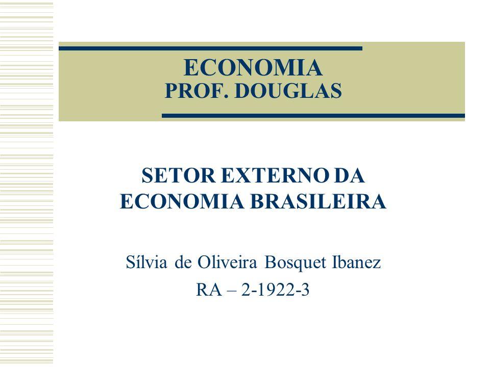 ECONOMIA PROF. DOUGLAS SETOR EXTERNO DA ECONOMIA BRASILEIRA Sílvia de Oliveira Bosquet Ibanez RA – 2-1922-3