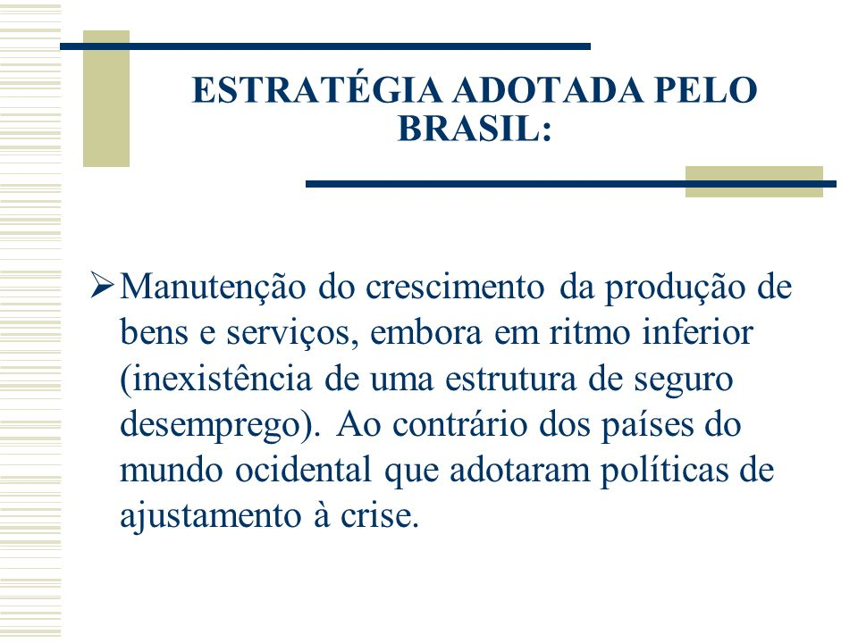 ESTRATÉGIA ADOTADA PELO BRASIL: Manutenção do crescimento da produção de bens e serviços, embora em ritmo inferior (inexistência de uma estrutura de s