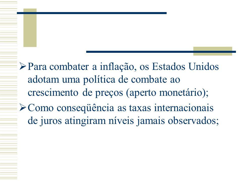 Para combater a inflação, os Estados Unidos adotam uma política de combate ao crescimento de preços (aperto monetário); Como conseqüência as taxas int