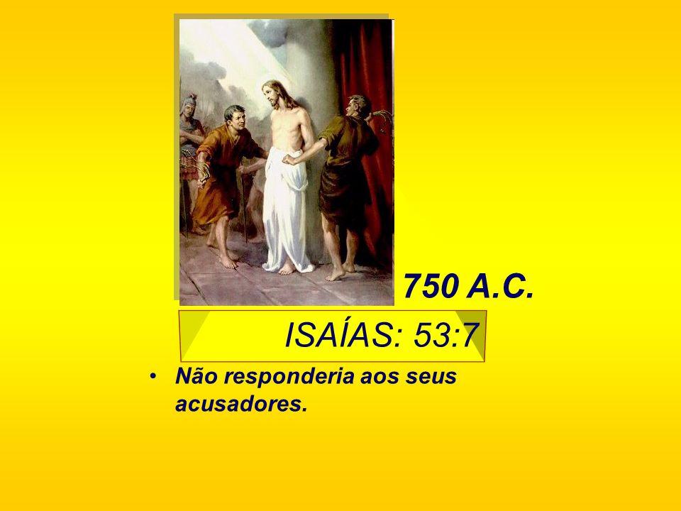 ISAÍAS: 53:7 Não responderia aos seus acusadores. 750 A.C.