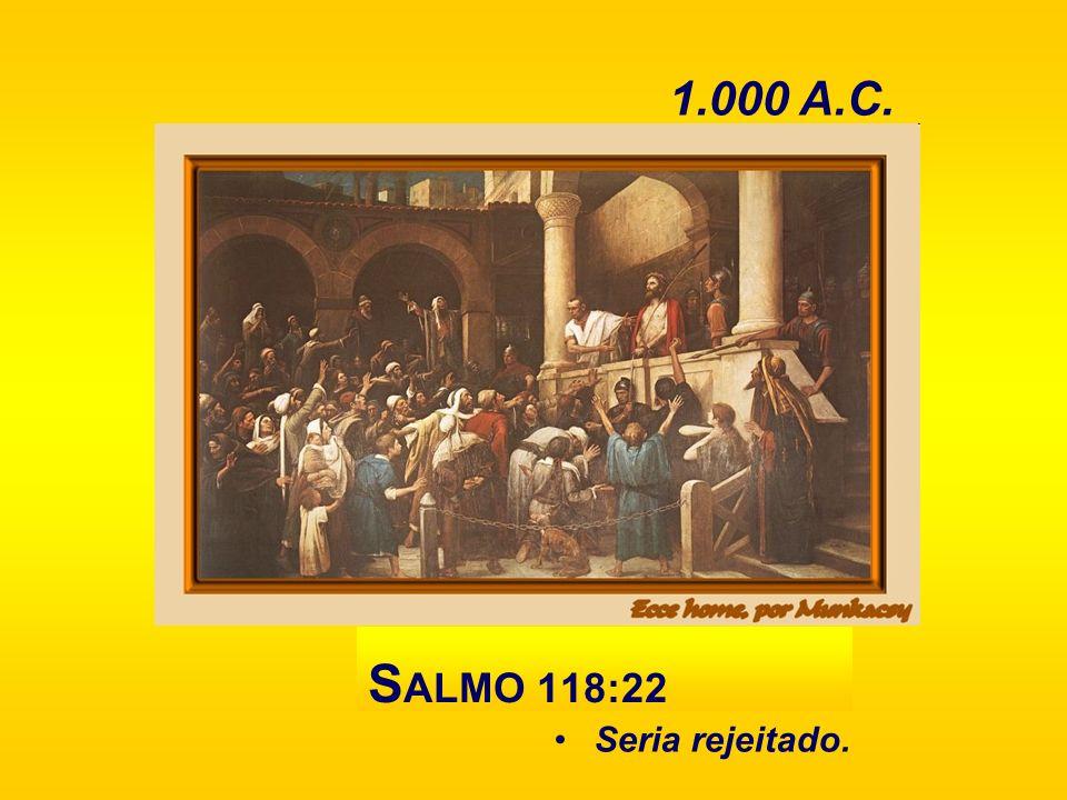 Seria rejeitado. S ALMO 118:22 1.000 A.C.