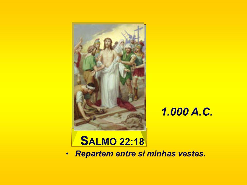 S ALMO 22:18 Repartem entre si minhas vestes. 1.000 A.C.