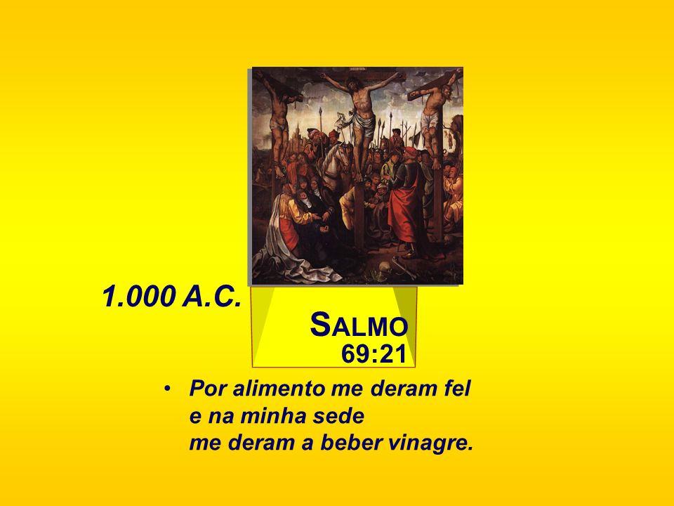 S ALMO 69:21 Por alimento me deram fel e na minha sede me deram a beber vinagre. 1.000 A.C.