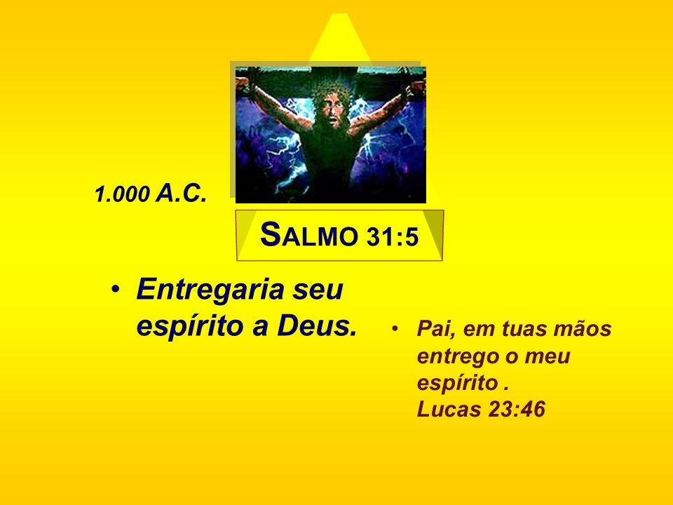 S ALMO 31:5 Entregaria seu espírito a Deus. 1.000 A.C. Pai, em tuas mãos entrego o meu espírito. Lucas 23:46