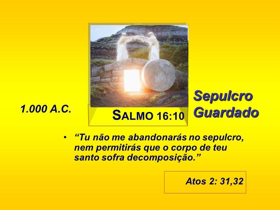 S ALMO 16:10 Tu não me abandonarás no sepulcro, nem permitirás que o corpo de teu santo sofra decomposição. Sepulcro Guardado Atos 2: 31,32 1.000 A.C.