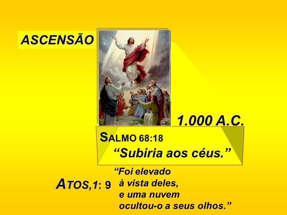 S ALMO 68:18 Subiria aos céus. 1.000 A.C. ASCENSÃO A TOS,1: 9 Foi elevado à vista deles, e uma nuvem ocultou-o a seus olhos.