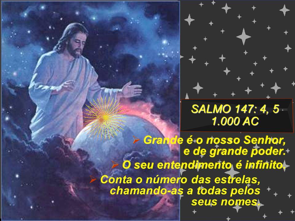 SALMO 147: 4, 5 1.000 AC Grande é o nosso Senhor, e de grande poder. O seu entendimento é infinito. Grande é o nosso Senhor, e de grande poder. O seu