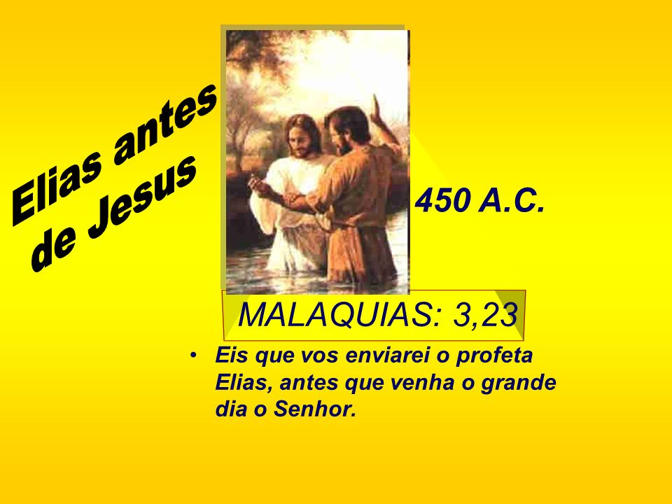 MALAQUIAS: 3,23 Eis que vos enviarei o profeta Elias, antes que venha o grande dia o Senhor. 450 A.C.