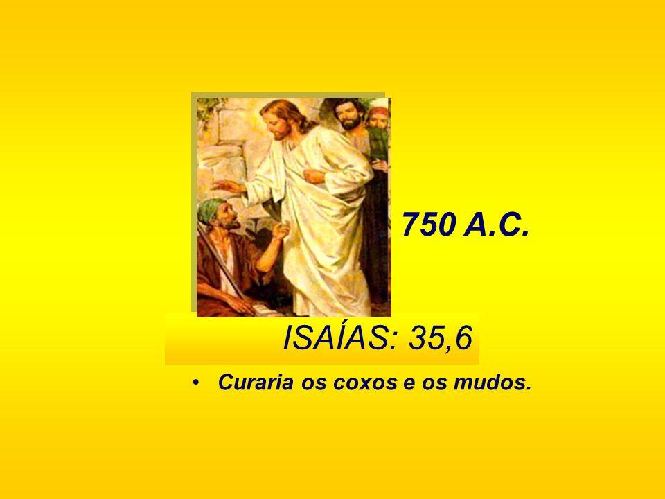 Curaria os coxos e os mudos. 750 A.C. ISAÍAS: 35,6