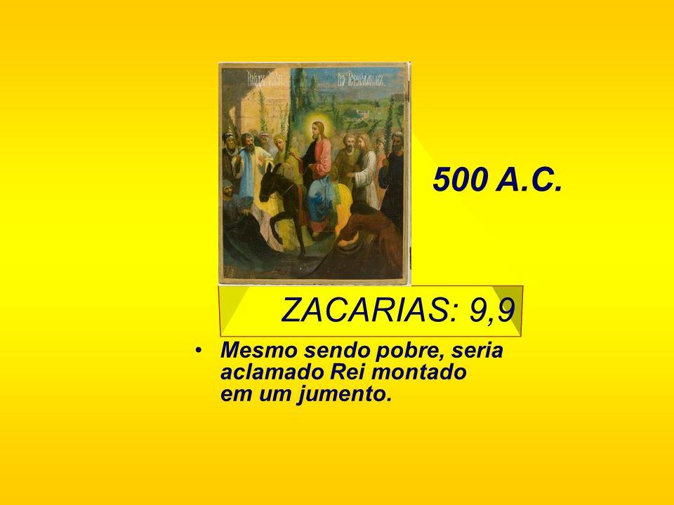 ZACARIAS: 9,9 Mesmo sendo pobre, seria aclamado Rei montado em um jumento. 500 A.C.