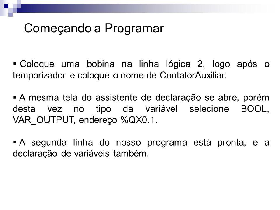 Começando a Programar Coloque uma bobina na linha lógica 2, logo após o temporizador e coloque o nome de ContatorAuxiliar. A mesma tela do assistente
