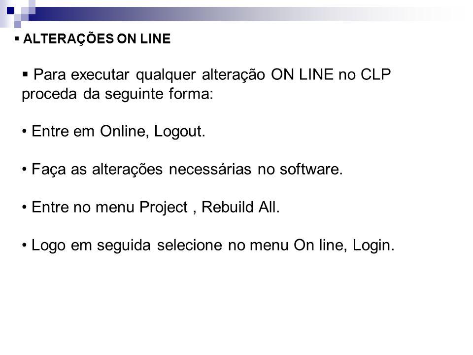 ALTERAÇÕES ON LINE Para executar qualquer alteração ON LINE no CLP proceda da seguinte forma: Entre em Online, Logout. Faça as alterações necessárias