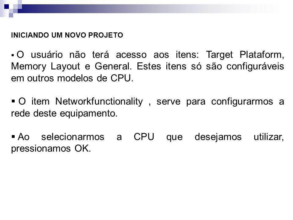 INICIANDO UM NOVO PROJETO O usuário não terá acesso aos itens: Target Plataform, Memory Layout e General. Estes itens só são configuráveis em outros m